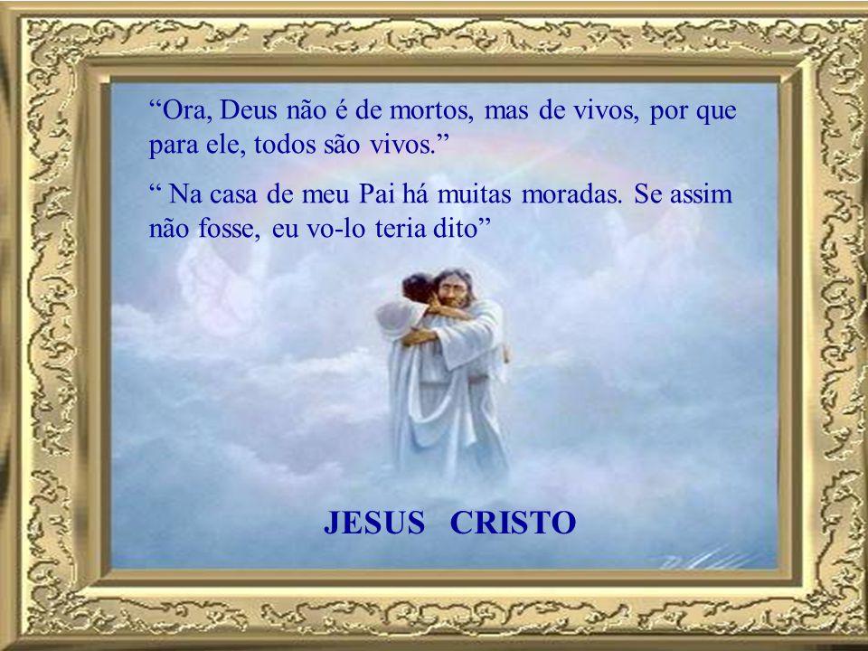 Ora, Deus não é de mortos, mas de vivos, por que para ele, todos são vivos.