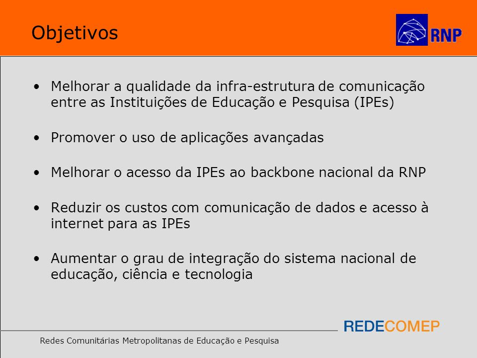 Objetivos Melhorar a qualidade da infra-estrutura de comunicação entre as Instituições de Educação e Pesquisa (IPEs)