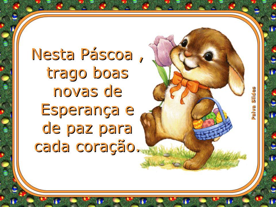 Nesta Páscoa , trago boas novas de Esperança e de paz para cada coração.