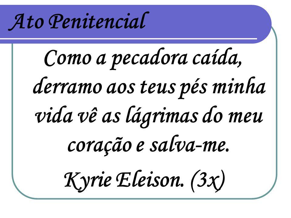 Ato Penitencial Como a pecadora caída, derramo aos teus pés minha vida vê as lágrimas do meu coração e salva-me.