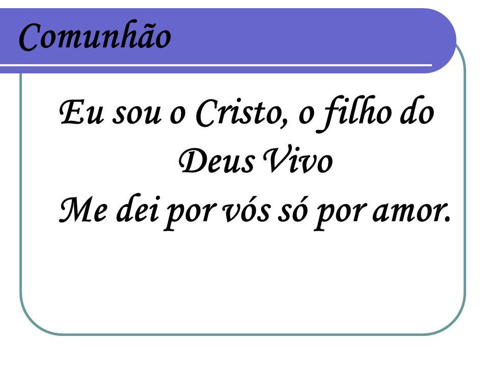 Eu sou o Cristo, o filho do Deus Vivo Me dei por vós só por amor.