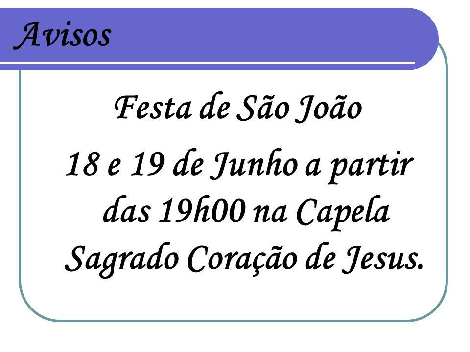 Avisos Festa de São João 18 e 19 de Junho a partir das 19h00 na Capela Sagrado Coração de Jesus.