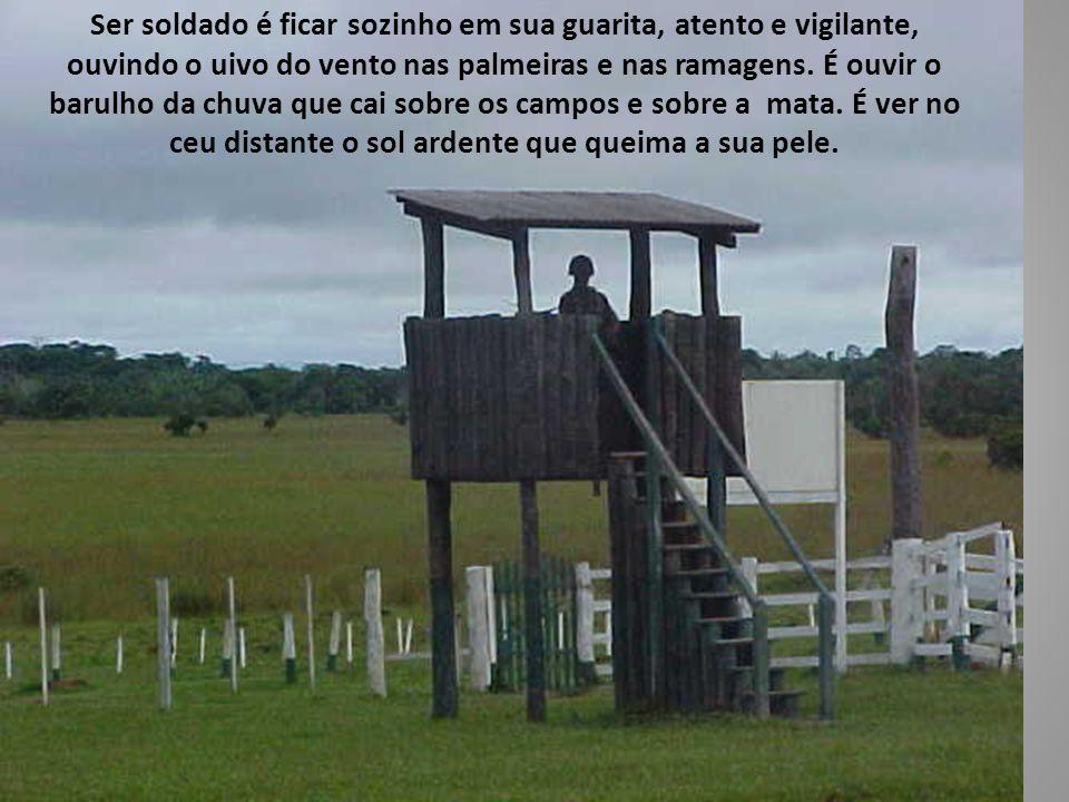 Ser soldado é ficar sozinho em sua guarita, atento e vigilante, ouvindo o uivo do vento nas palmeiras e nas ramagens.
