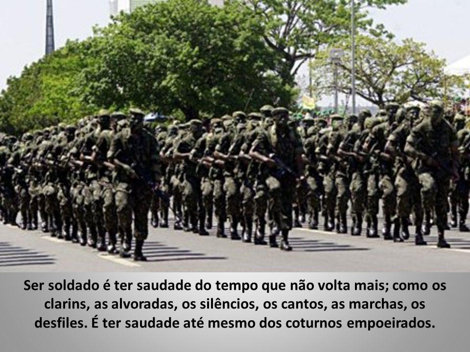 Ser soldado é ter saudade do tempo que não volta mais; como os clarins, as alvoradas, os silêncios, os cantos, as marchas, os desfiles.