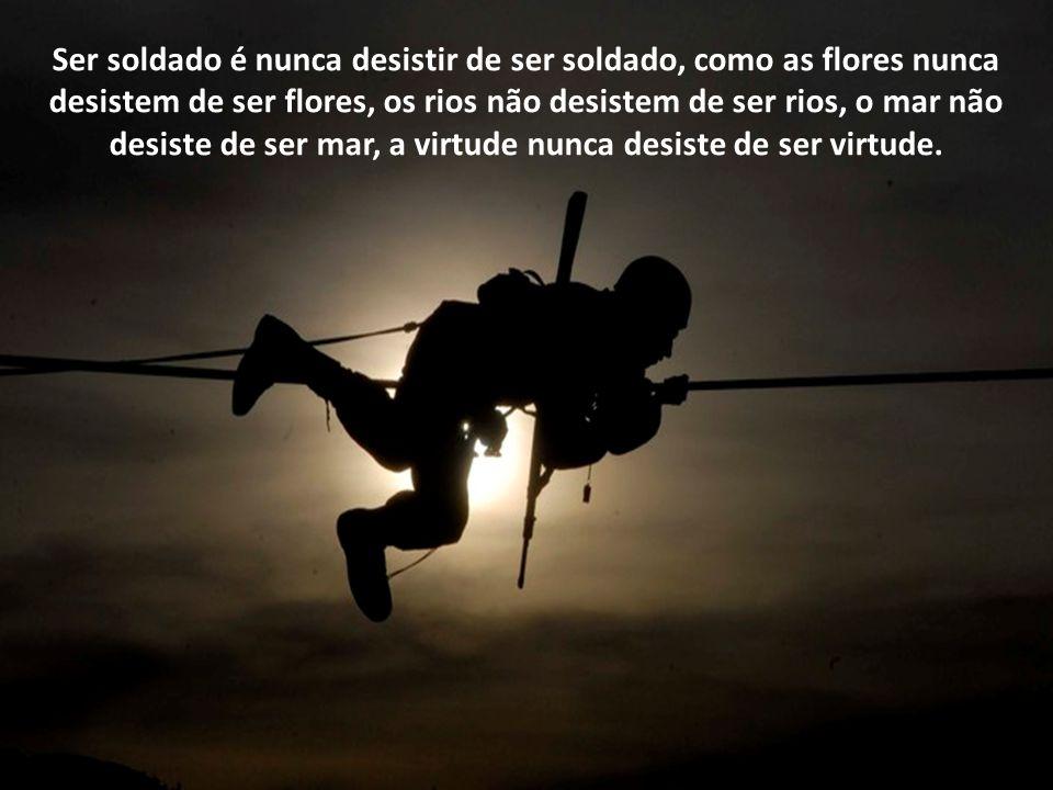 Ser soldado é nunca desistir de ser soldado, como as flores nunca desistem de ser flores, os rios não desistem de ser rios, o mar não desiste de ser mar, a virtude nunca desiste de ser virtude.