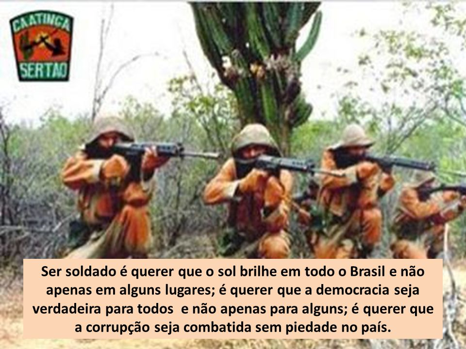 Ser soldado é querer que o sol brilhe em todo o Brasil e não apenas em alguns lugares; é querer que a democracia seja verdadeira para todos e não apenas para alguns; é querer que a corrupção seja combatida sem piedade no país.