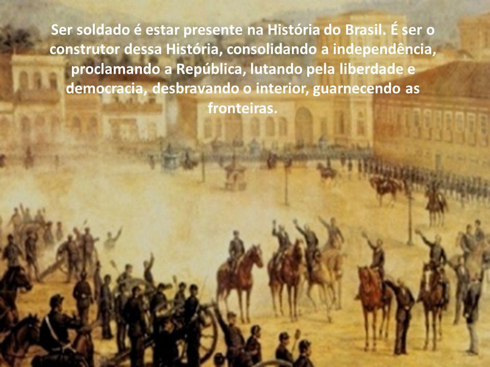Ser soldado é estar presente na História do Brasil