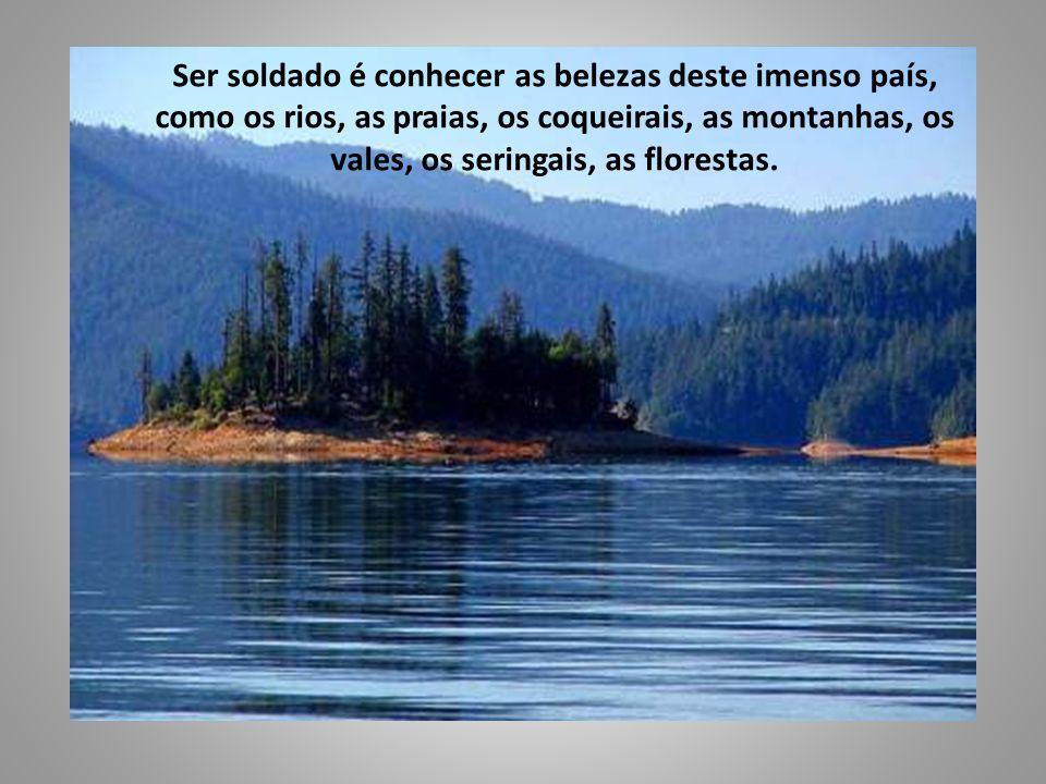 Ser soldado é conhecer as belezas deste imenso país, como os rios, as praias, os coqueirais, as montanhas, os vales, os seringais, as florestas.
