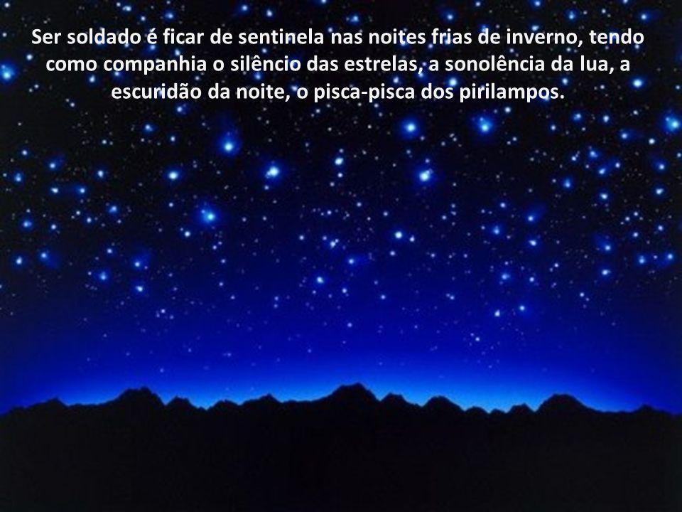 Ser soldado é ficar de sentinela nas noites frias de inverno, tendo como companhia o silêncio das estrelas, a sonolência da lua, a escuridão da noite, o pisca-pisca dos pirilampos.