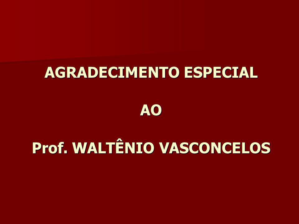 AGRADECIMENTO ESPECIAL AO Prof. WALTÊNIO VASCONCELOS