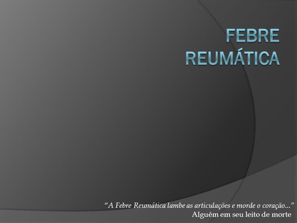 A Febre Reumática lambe as articulações e morde o coração...