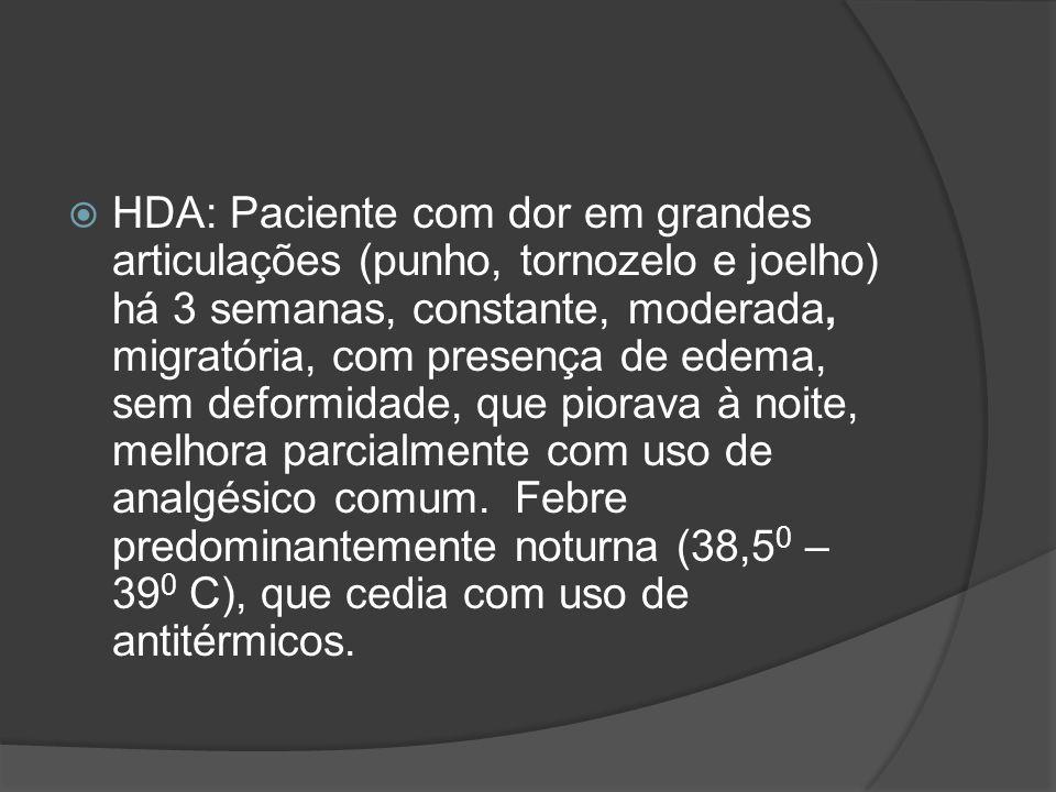 HDA: Paciente com dor em grandes articulações (punho, tornozelo e joelho) há 3 semanas, constante, moderada, migratória, com presença de edema, sem deformidade, que piorava à noite, melhora parcialmente com uso de analgésico comum.
