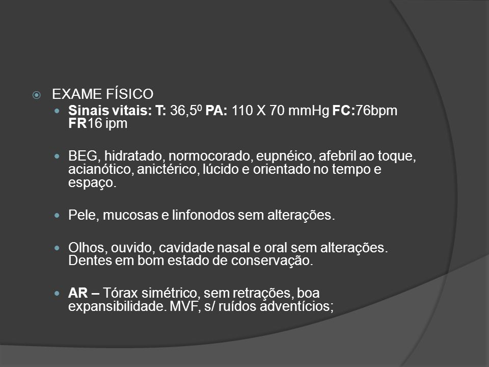 EXAME FÍSICO Sinais vitais: T: 36,50 PA: 110 X 70 mmHg FC:76bpm FR16 ipm.