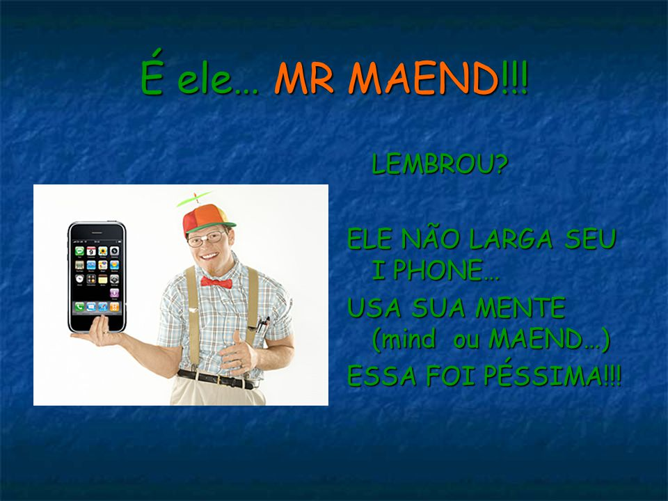 É ele… MR MAEND!!! LEMBROU ELE NÃO LARGA SEU I PHONE…