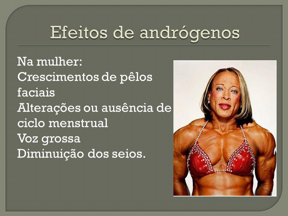 Efeitos de andrógenos Na mulher: Crescimentos de pêlos faciais Alterações ou ausência de ciclo menstrual Voz grossa Diminuição dos seios.