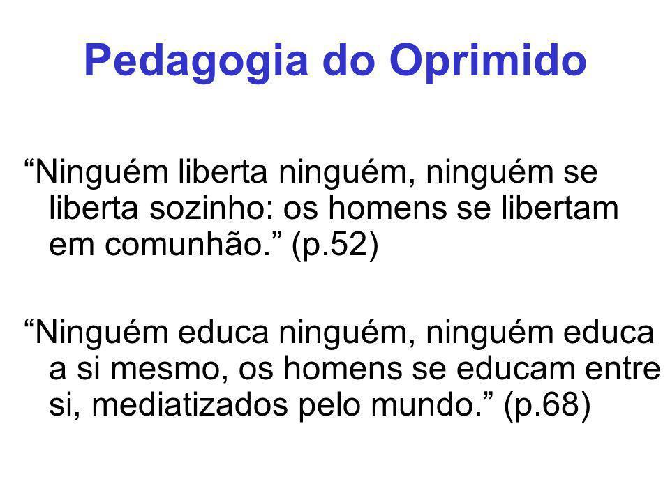 Pedagogia do Oprimido Ninguém liberta ninguém, ninguém se liberta sozinho: os homens se libertam em comunhão. (p.52)