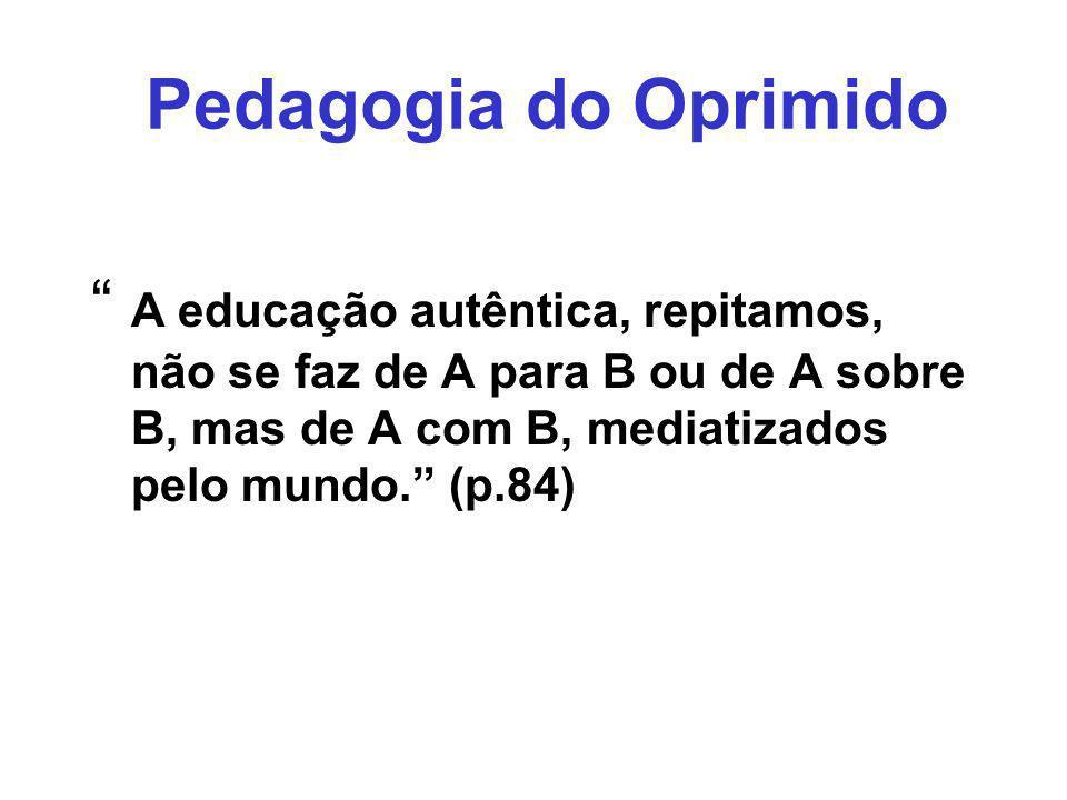 Pedagogia do Oprimido A educação autêntica, repitamos, não se faz de A para B ou de A sobre B, mas de A com B, mediatizados pelo mundo. (p.84)