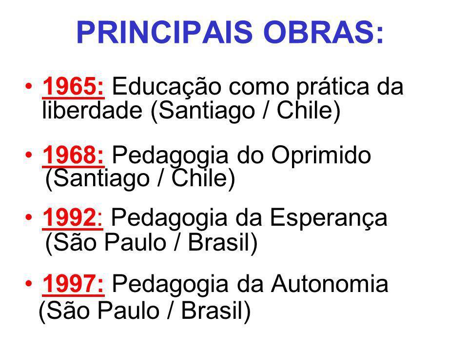 PRINCIPAIS OBRAS:1965: Educação como prática da liberdade (Santiago / Chile) 1968: Pedagogia do Oprimido.