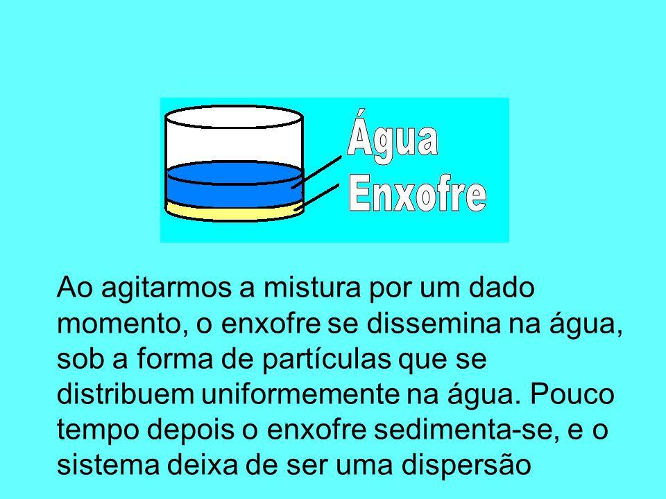 Ao agitarmos a mistura por um dado momento, o enxofre se dissemina na água, sob a forma de partículas que se distribuem uniformemente na água.
