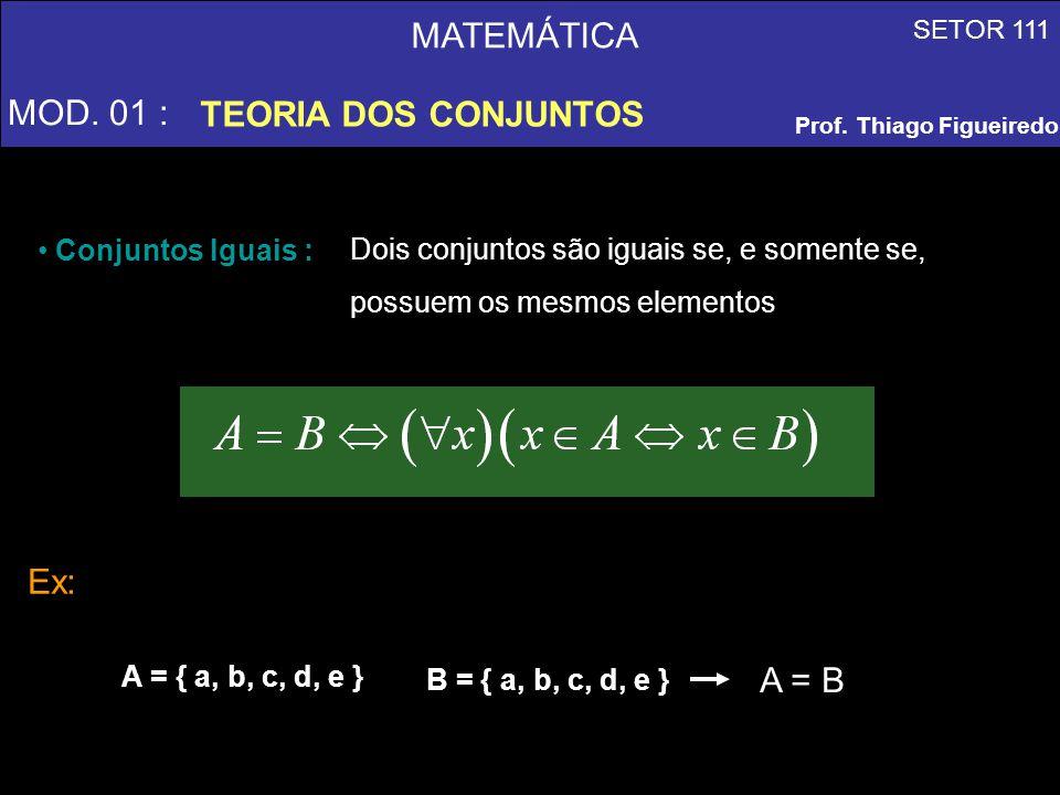 MATEMÁTICA MOD. 01 : TEORIA DOS CONJUNTOS Ex: A = B Conjuntos Iguais :