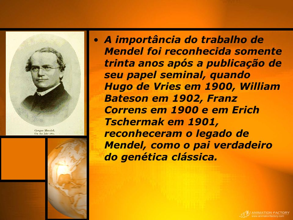 A importância do trabalho de Mendel foi reconhecida somente trinta anos após a publicação de seu papel seminal, quando Hugo de Vries em 1900, William Bateson em 1902, Franz Correns em 1900 e em Erich Tschermak em 1901, reconheceram o legado de Mendel, como o pai verdadeiro do genética clássica.