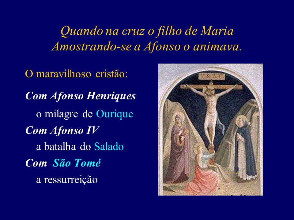 Quando na cruz o filho de Maria Amostrando-se a Afonso o animava.
