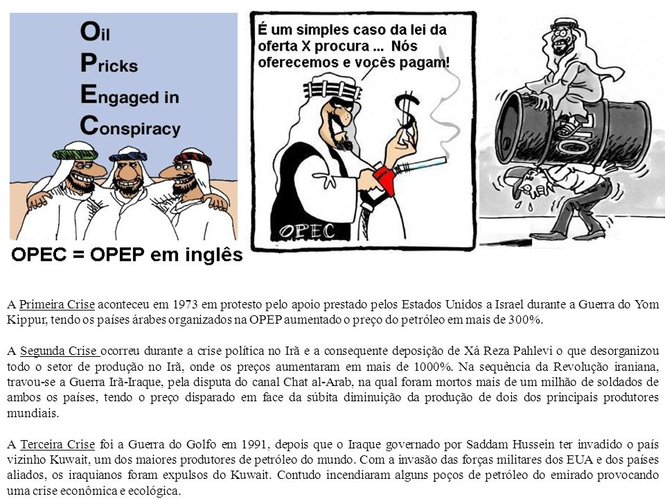 A Primeira Crise aconteceu em 1973 em protesto pelo apoio prestado pelos Estados Unidos a Israel durante a Guerra do Yom Kippur, tendo os países árabes organizados na OPEP aumentado o preço do petróleo em mais de 300%.