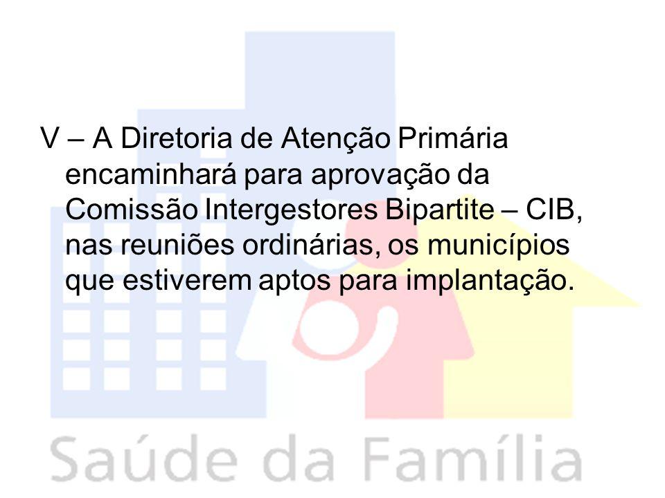 V – A Diretoria de Atenção Primária encaminhará para aprovação da Comissão Intergestores Bipartite – CIB, nas reuniões ordinárias, os municípios que estiverem aptos para implantação.