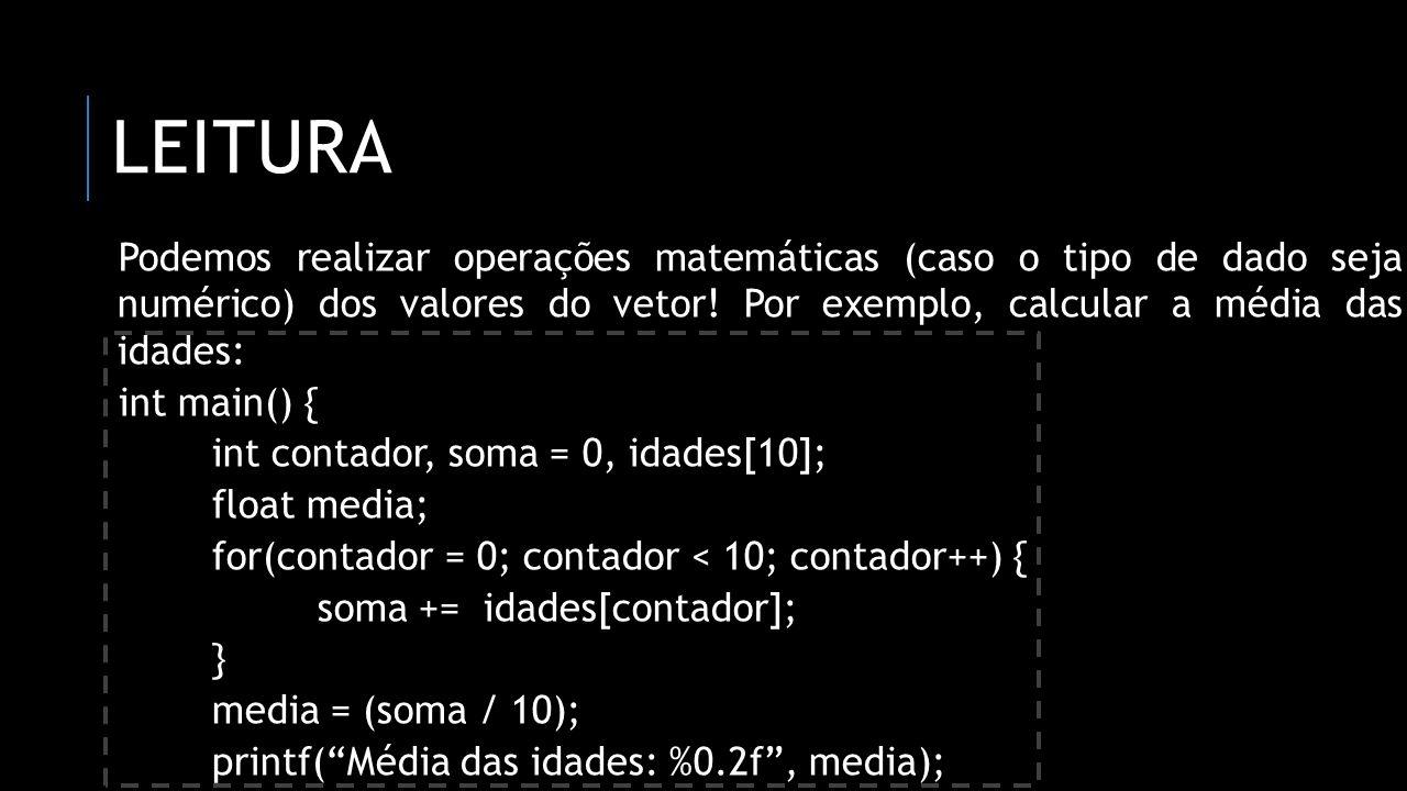 leitura Podemos realizar operações matemáticas (caso o tipo de dado seja numérico) dos valores do vetor! Por exemplo, calcular a média das idades: