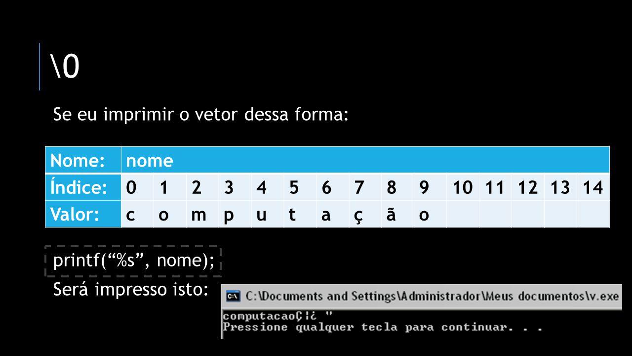 \0 Se eu imprimir o vetor dessa forma: printf( %s , nome);