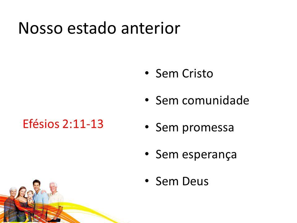 Nosso estado anterior Sem Cristo Sem comunidade Efésios 2:11-13