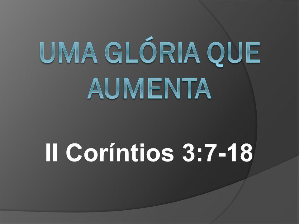 Uma Glória que aumenta II Coríntios 3:7-18