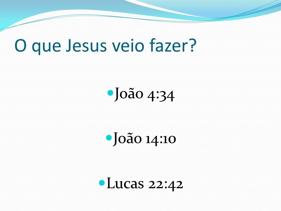 O que Jesus veio fazer João 4:34 João 14:10 Lucas 22:42