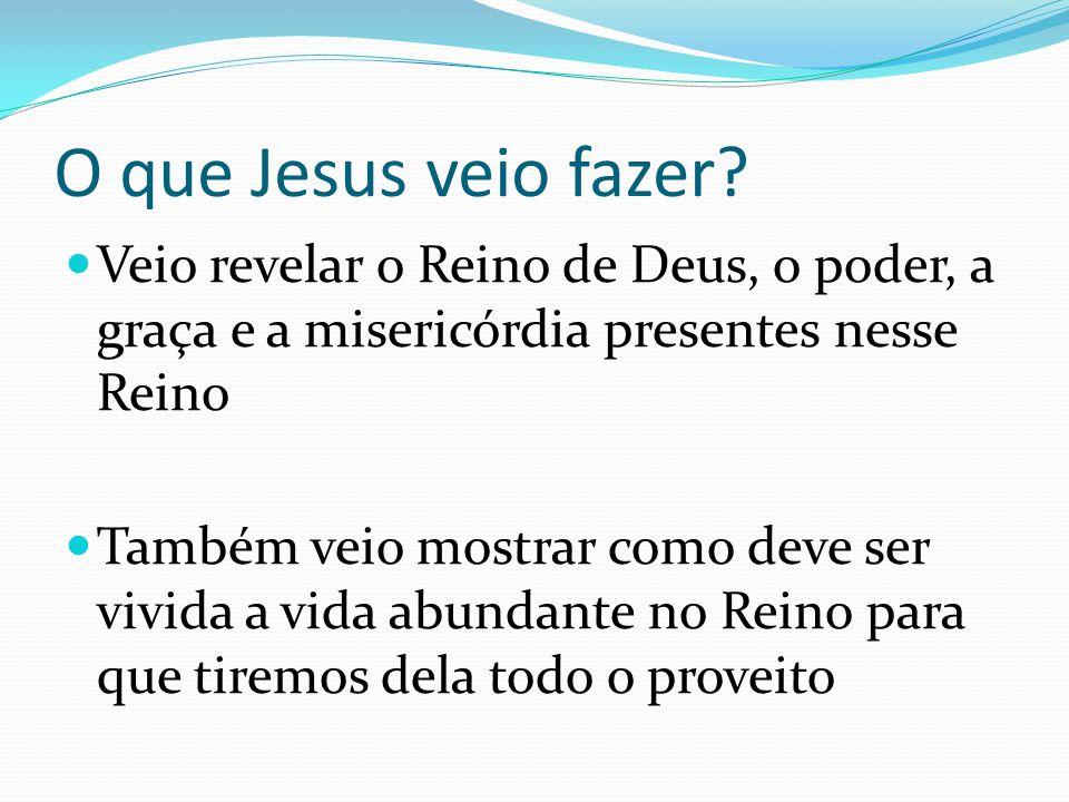 O que Jesus veio fazer Veio revelar o Reino de Deus, o poder, a graça e a misericórdia presentes nesse Reino.
