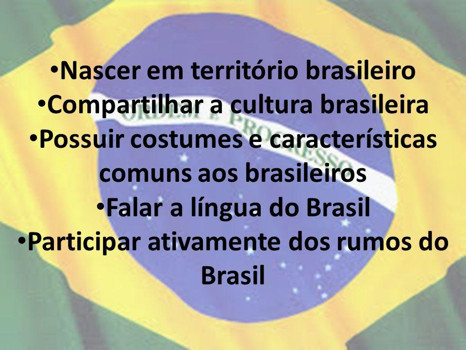 Nascer em território brasileiro Compartilhar a cultura brasileira