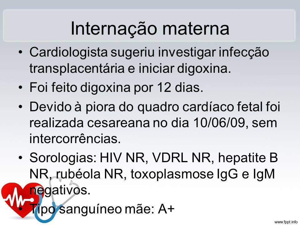 Internação maternaCardiologista sugeriu investigar infecção transplacentária e iniciar digoxina. Foi feito digoxina por 12 dias.