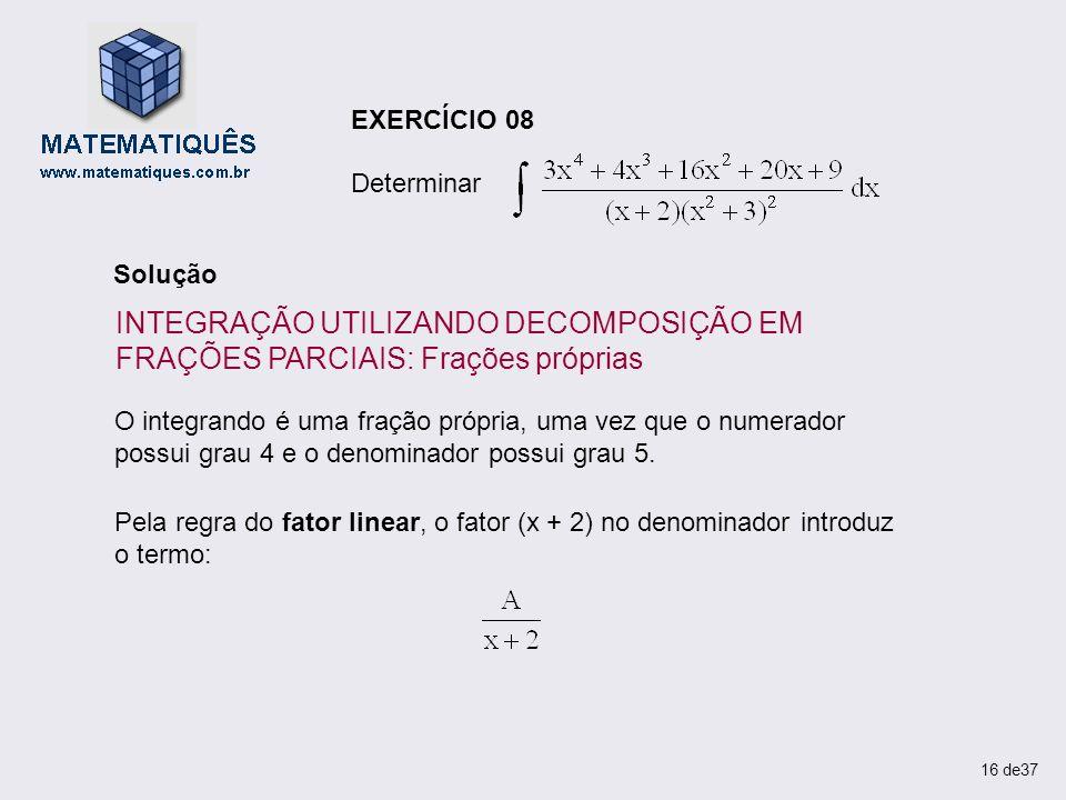 Determinar EXERCÍCIO 08. Solução. INTEGRAÇÃO UTILIZANDO DECOMPOSIÇÃO EM FRAÇÕES PARCIAIS: Frações próprias.