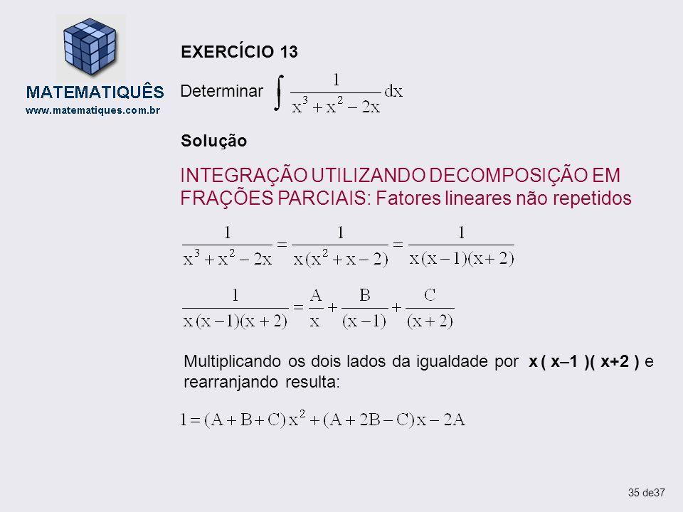 EXERCÍCIO 13Determinar. Solução. INTEGRAÇÃO UTILIZANDO DECOMPOSIÇÃO EM FRAÇÕES PARCIAIS: Fatores lineares não repetidos.