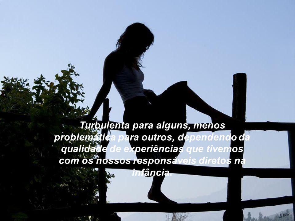 Turbulenta para alguns, menos problemática para outros, dependendo da qualidade de experiências que tivemos com os nossos responsáveis diretos na infância.