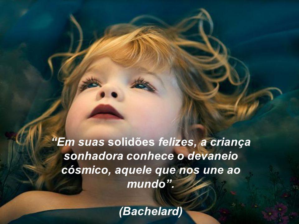 Em suas solidões felizes, a criança sonhadora conhece o devaneio cósmico, aquele que nos une ao mundo .