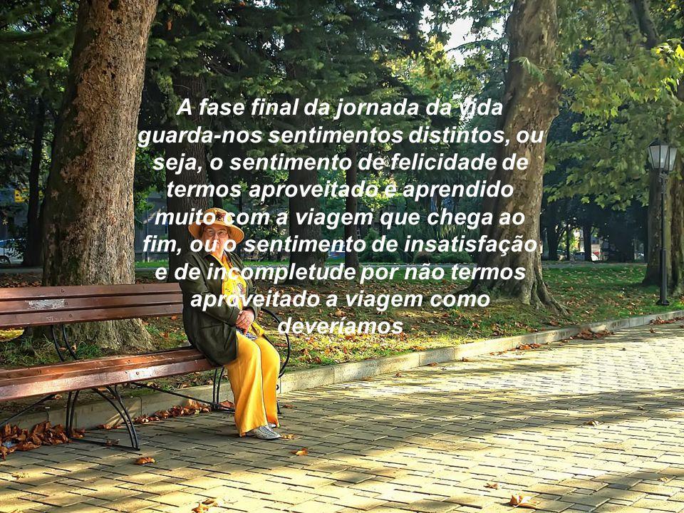 A fase final da jornada da vida guarda-nos sentimentos distintos, ou seja, o sentimento de felicidade de termos aproveitado e aprendido muito com a viagem que chega ao fim, ou o sentimento de insatisfação e de incompletude por não termos aproveitado a viagem como deveríamos
