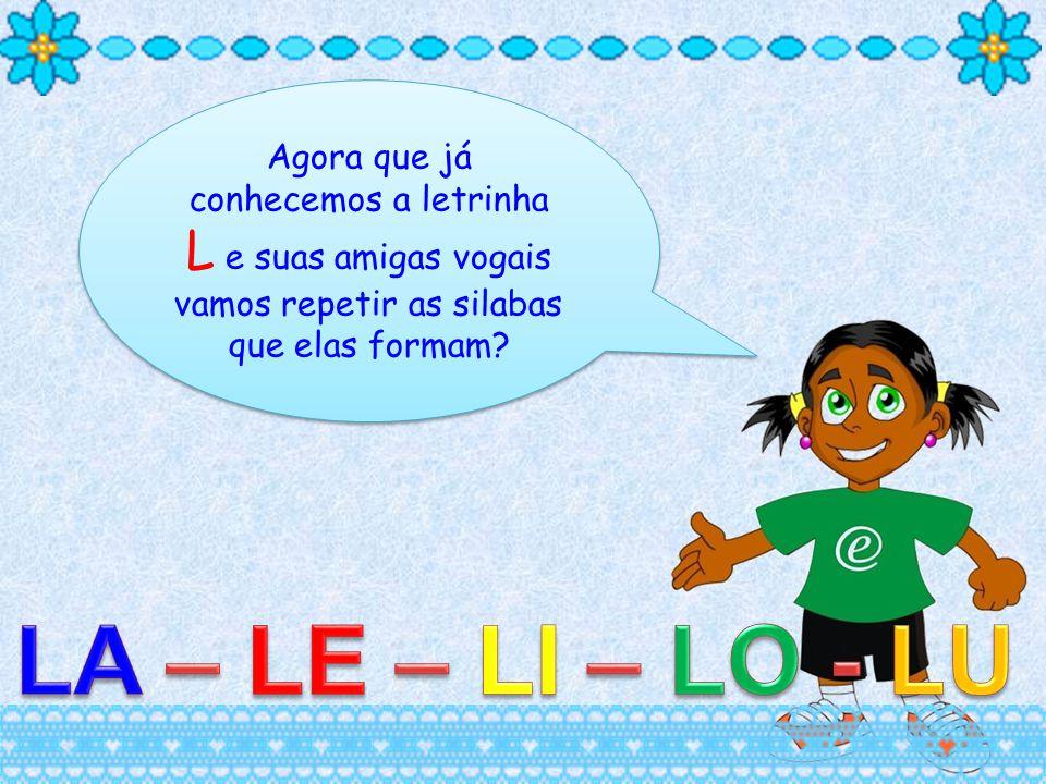 Agora que já conhecemos a letrinha L e suas amigas vogais vamos repetir as silabas que elas formam