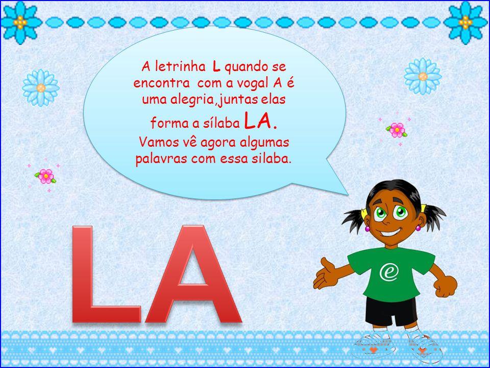 A letrinha L quando se encontra com a vogal A é uma alegria,juntas elas forma a sílaba LA. Vamos vê agora algumas palavras com essa silaba.