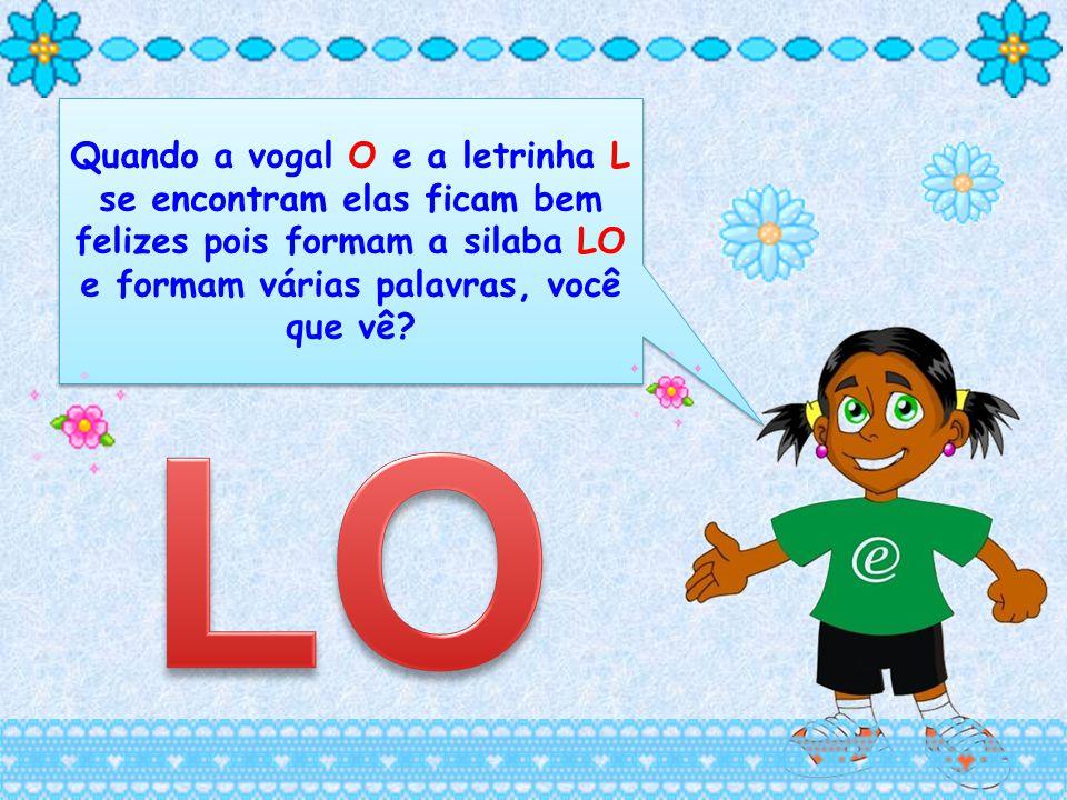 Quando a vogal O e a letrinha L se encontram elas ficam bem felizes pois formam a silaba LO e formam várias palavras, você que vê