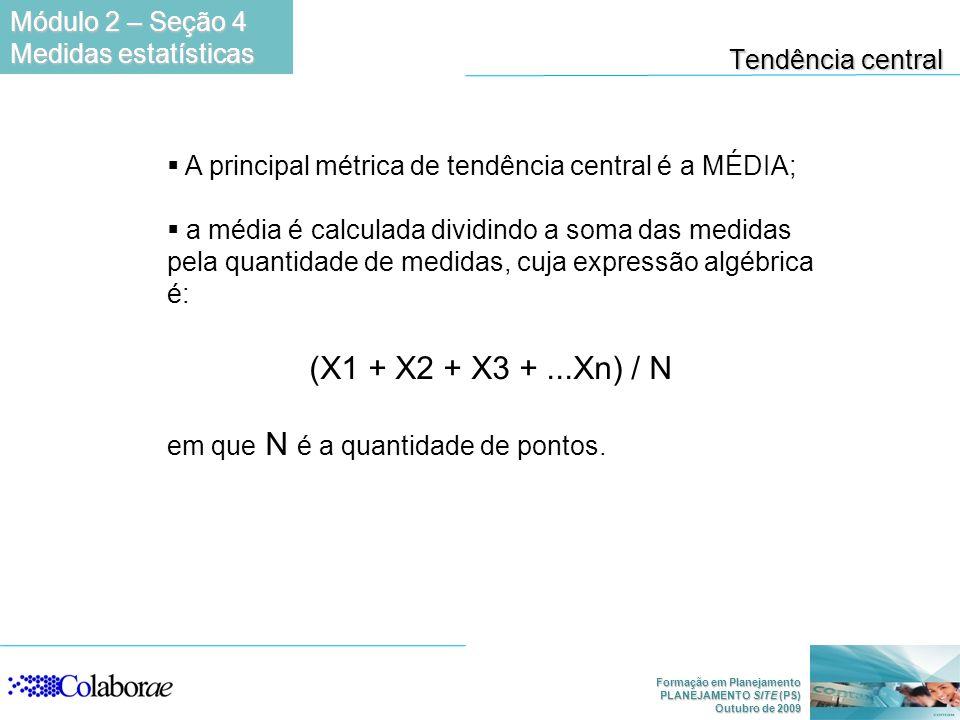 (X1 + X2 + X3 + ...Xn) / N Módulo 2 – Seção 4 Tendência central