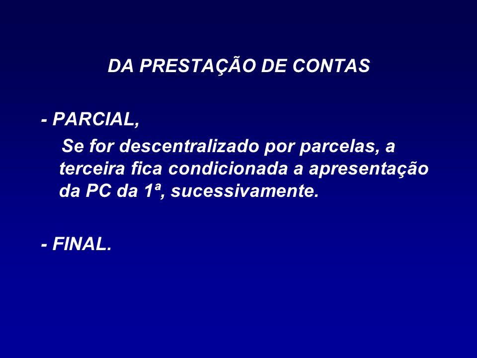 DA PRESTAÇÃO DE CONTAS - PARCIAL, Se for descentralizado por parcelas, a terceira fica condicionada a apresentação da PC da 1ª, sucessivamente.