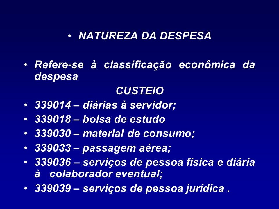NATUREZA DA DESPESA Refere-se à classificação econômica da despesa. CUSTEIO. 339014 – diárias à servidor;