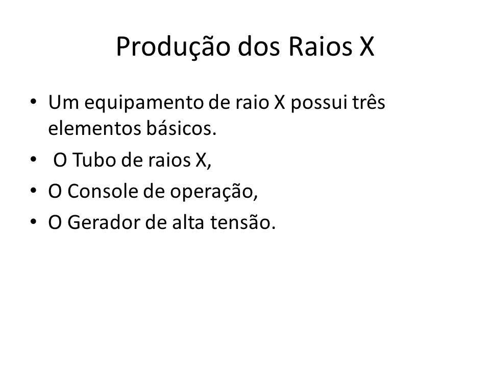 Produção dos Raios X Um equipamento de raio X possui três elementos básicos. O Tubo de raios X, O Console de operação,