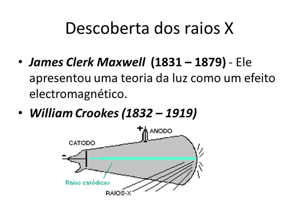 Descoberta dos raios X James Clerk Maxwell (1831 – 1879) - Ele apresentou uma teoria da luz como um efeito electromagnético.