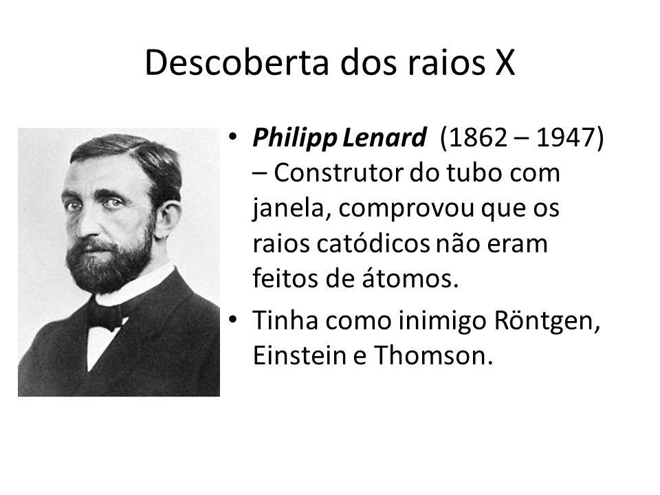 Descoberta dos raios X Philipp Lenard (1862 – 1947) – Construtor do tubo com janela, comprovou que os raios catódicos não eram feitos de átomos.
